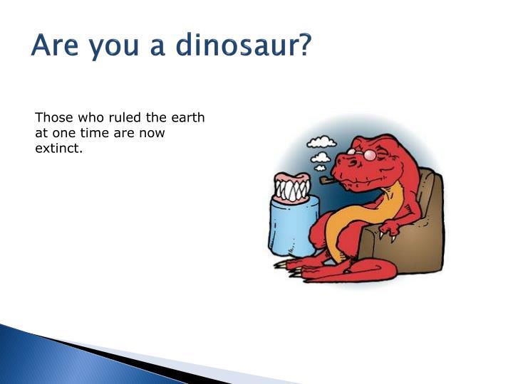 Are you a dinosaur?