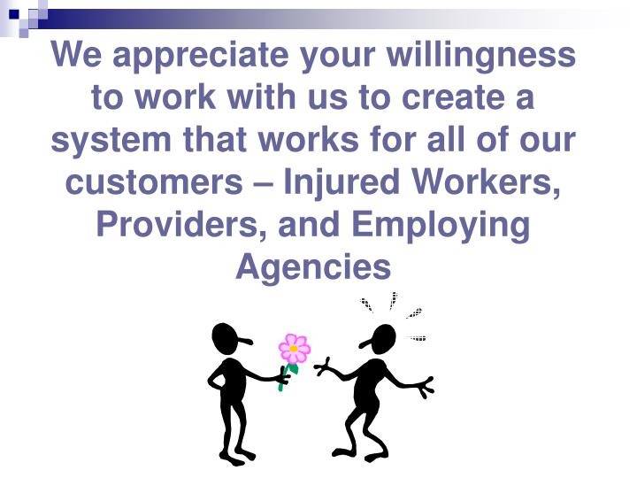 We appreciate your willingness to work with us to create a system that works for all of our customers – Injured Workers, Providers, and Employing Agencies