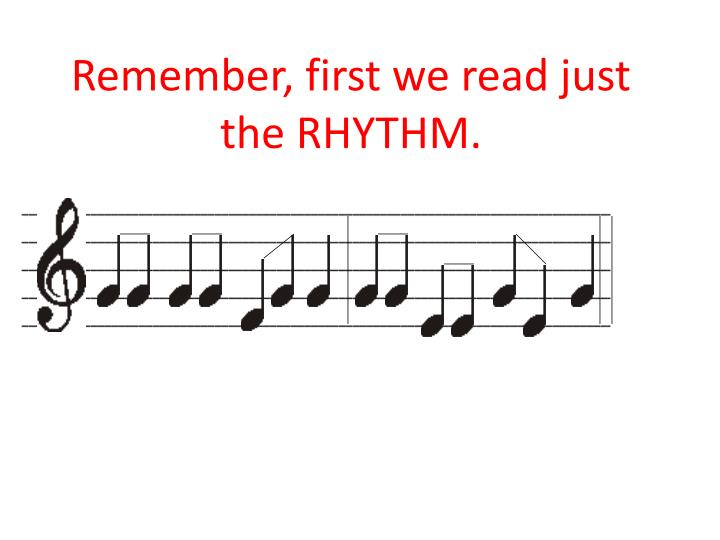 Remember, first we read just the RHYTHM.