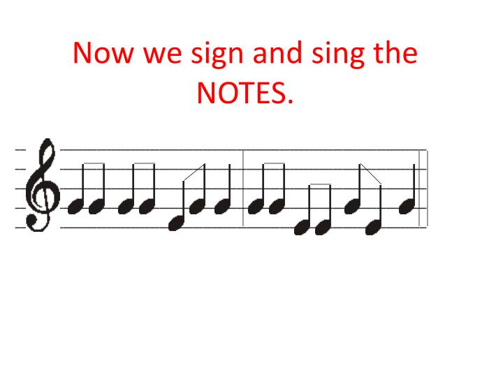 Now we sign and sing the NOTES.