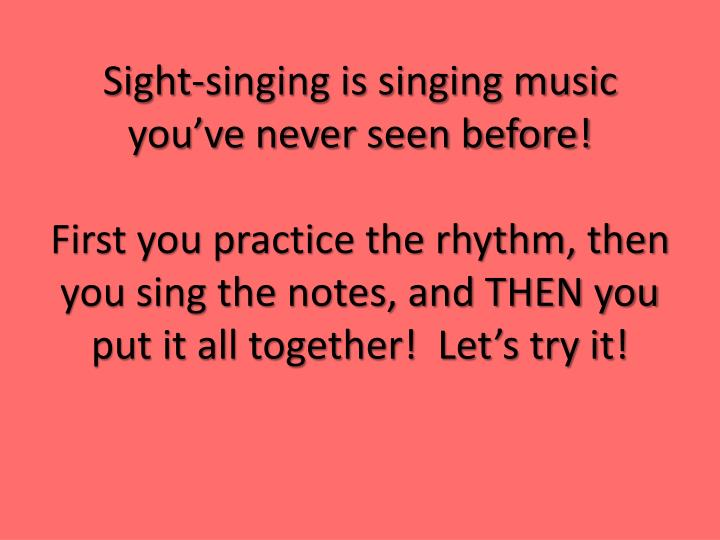Sight-singing is singing music you've never seen before!