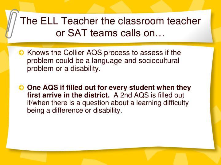 The ELL Teacher the classroom teacher or SAT teams calls on…