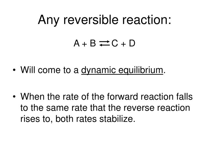 Any reversible reaction: