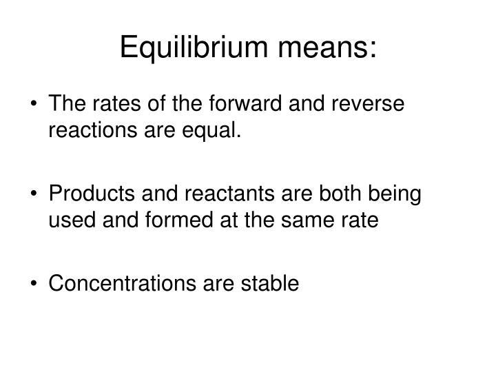 Equilibrium means: