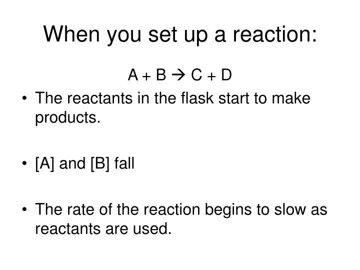 When you set up a reaction: