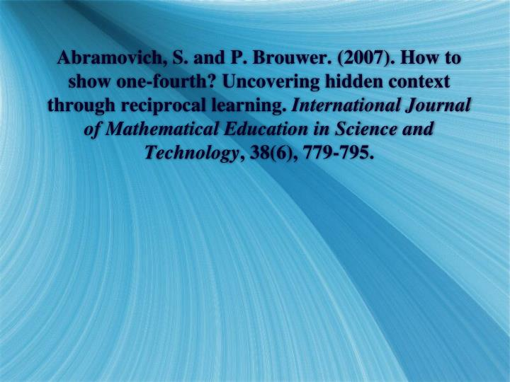 Abramovich, S. and P. Brouwer. (2007). How to show one-fourth? Uncovering hidden context through reciprocal learning.