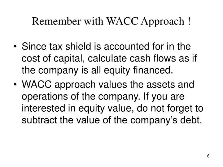 Remember with WACC Approach !