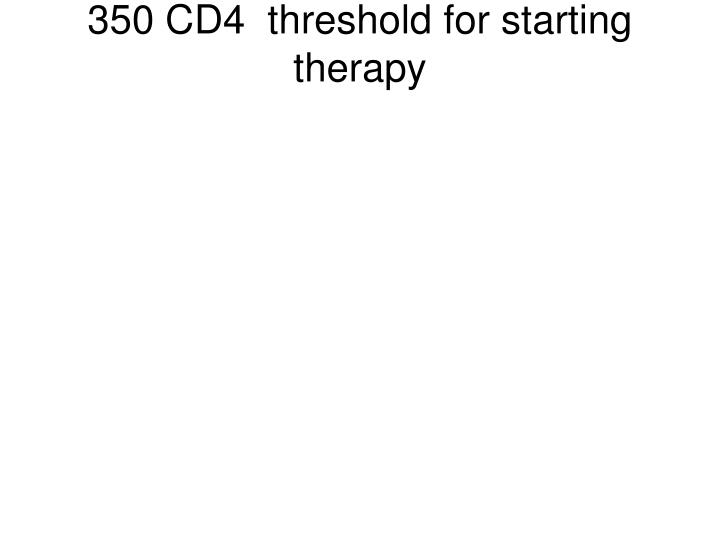 350 CD4  threshold for starting therapy