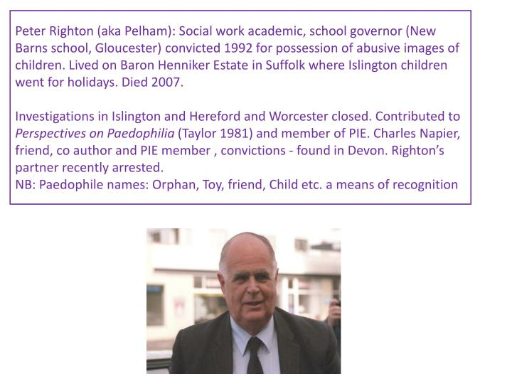 Peter Righton (aka Pelham): Social work academic, school governor (New Barns school, Gloucester) convicted 1992 for possession of abusive images of children. Lived on Baron Henniker Estate in Suffolk where Islington children went for holidays. Died 2007.