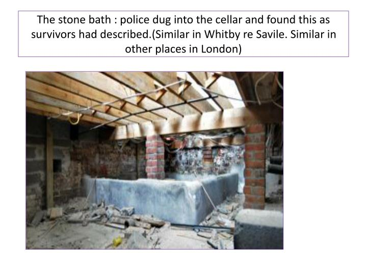 The stone bath : police dug into the cellar and found this as survivors had described.(Similar in Whitby re Savile. Similar in other places in London)