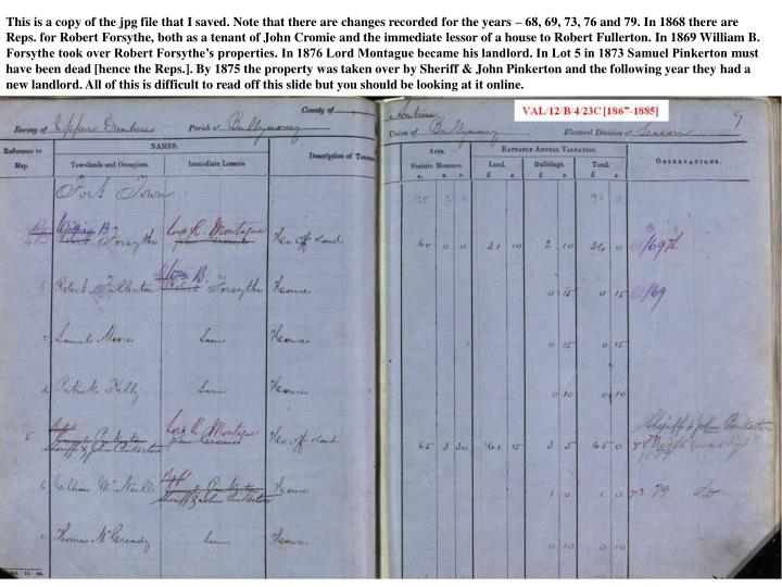 This is a copy of the jpg file that I saved. Note that there are changes recorded for the years – 68, 69, 73, 76 and 79. In 1868 there are Reps. for Robert Forsythe, both as a tenant of John Cromie and the immediate lessor of a house to Robert Fullerton. In 1869 William B. Forsythe took over Robert Forsythe's properties. In 1876 Lord Montague became his landlord. In Lot 5 in 1873 Samuel Pinkerton must have been dead [hence the Reps.]. By 1875 the property was taken over by Sheriff & John Pinkerton and the following year they had a new landlord. All of this is difficult to read off this slide but you should be looking at it online.