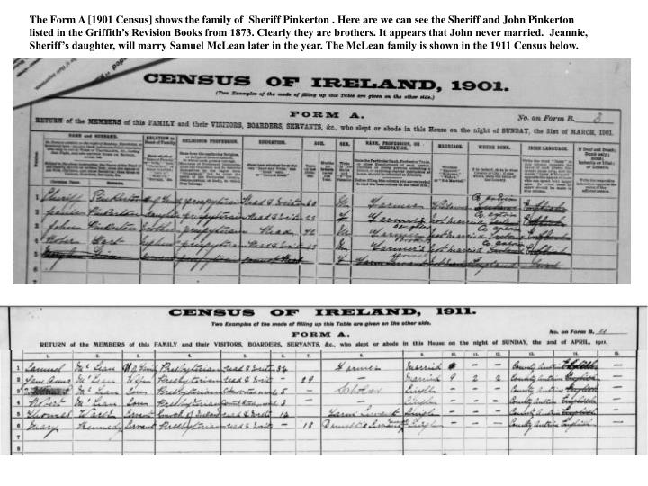 The Form A [1901 Census] shows the family of  Sheriff Pinkerton . Here are we can see the Sheriff and John Pinkerton  listed in the Griffith's Revision Books from 1873. Clearly they are brothers. It appears that John never married.  Jeannie, Sheriff's daughter, will marry Samuel McLean later in the year. The McLean family is shown in the 1911 Census below.