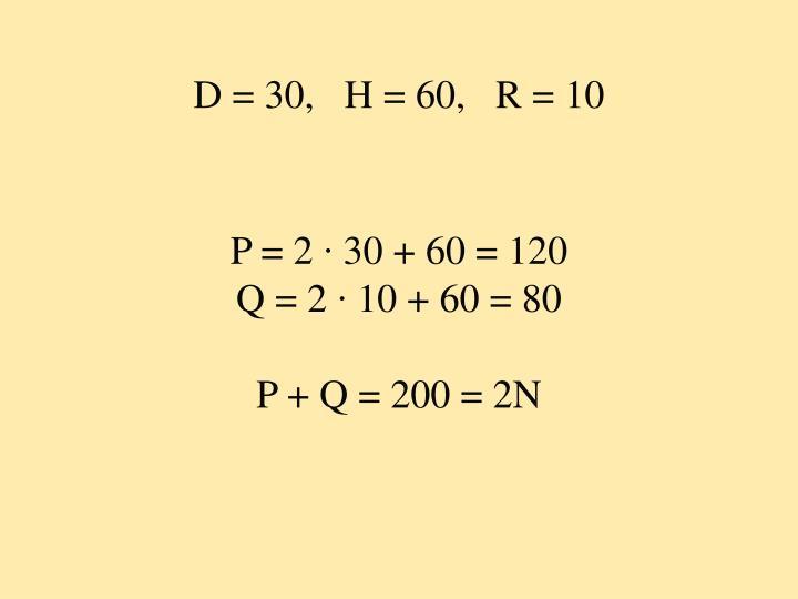 D = 30,   H = 60,   R = 10
