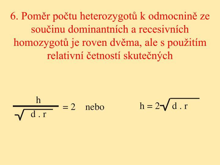 6. Poměr počtu heterozygotů k odmocnině ze součinu dominantních a recesivních homozygotů je roven dvěma, ale s použitím relativní četností skutečných
