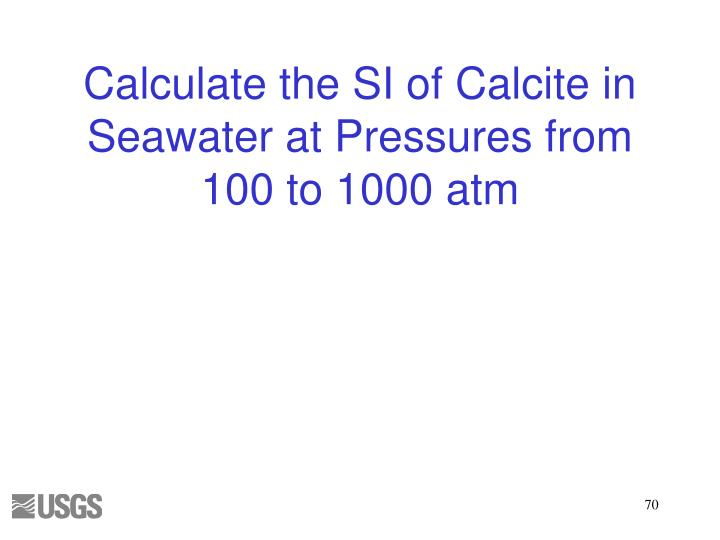Calculate the SI of Calcite in Seawater at Pressures from 100 to 1000 atm