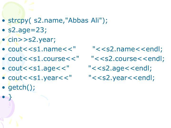 "strcpy( s2.name,""Abbas Ali"");"