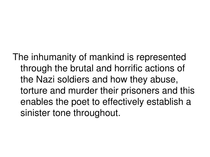 The inhumanity of mankind is represented through the brutal and horrific actions of the Nazi soldiers and how they abuse, torture and murder their prisoners and this enables the poet to effectively establish a sinister tone throughout.