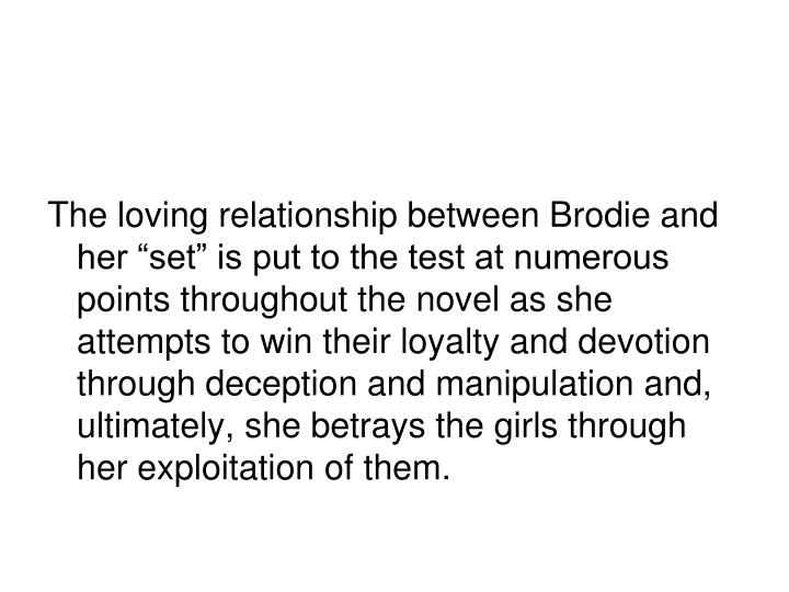 """The loving relationship between Brodie and her """"set"""" is put to the test at numerous points throughout the novel as she attempts to win their loyalty and devotion through deception and manipulation and, ultimately, she betrays the girls through her exploitation of them."""