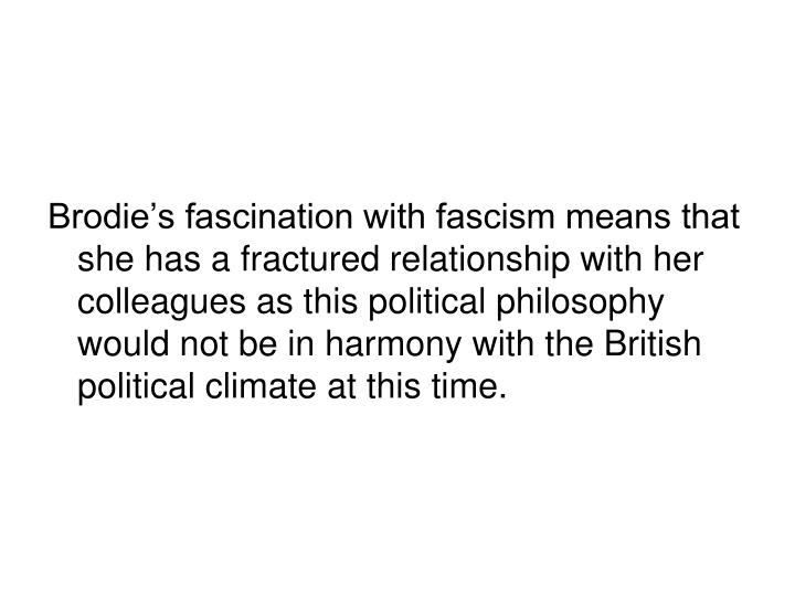 Brodie's fascination with fascism means that she has a fractured relationship with her colleagues as this political philosophy would not be in harmony with the British political climate at this time.
