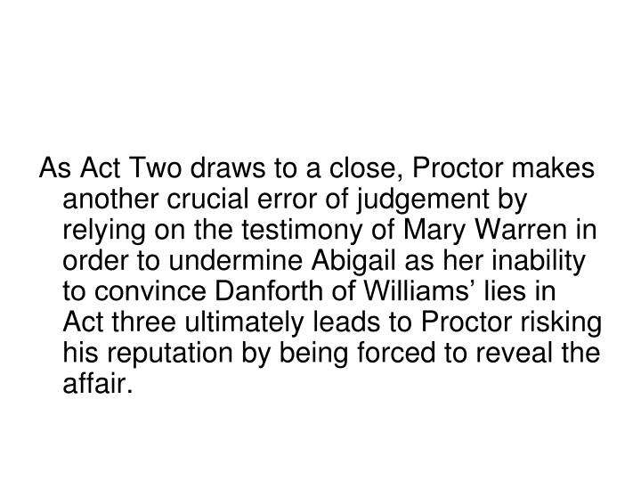 As Act Two draws to a close, Proctor makes another crucial error of judgement by relying on the testimony of Mary Warren in order to undermine Abigail as her inability to convince Danforth of Williams' lies in Act three ultimately leads to Proctor risking his reputation by being forced to reveal the affair.