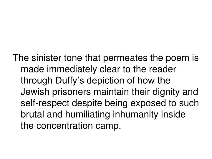 The sinister tone that permeates the poem is made immediately clear to the reader through Duffy's depiction of how the Jewish prisoners maintain their dignity and self-respect despite being exposed to such brutal and humiliating inhumanity inside the concentration camp.