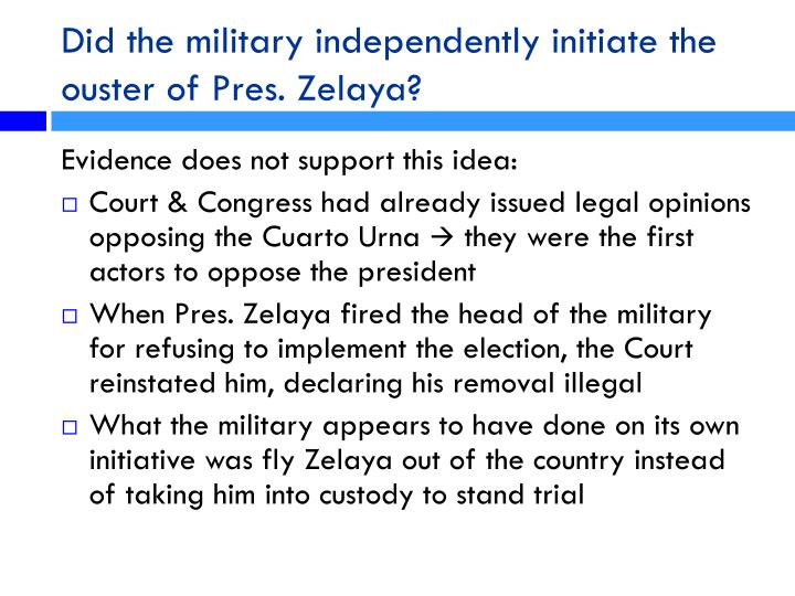 Did the military independently initiate the ouster of Pres. Zelaya?