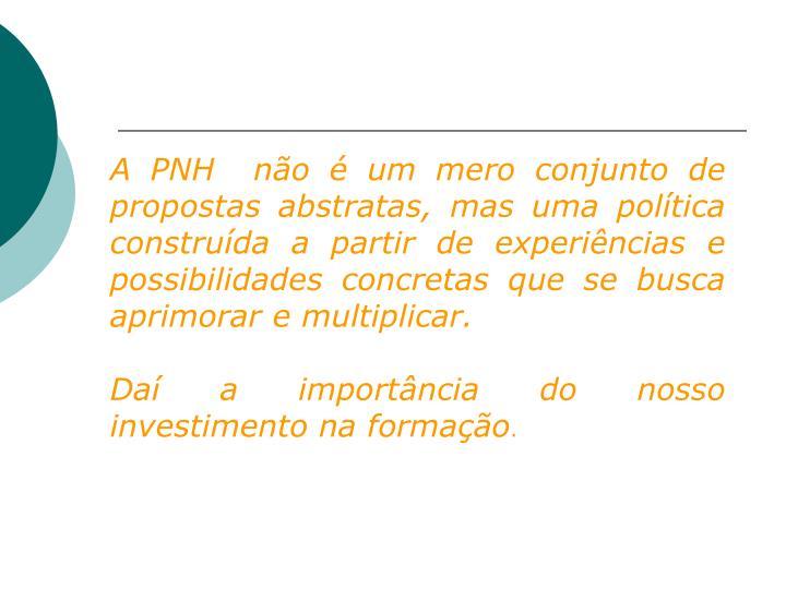 A PNH  não é um mero conjunto de propostas abstratas, mas uma política construída a partir de experiências e possibilidades concretas que se busca aprimorar e multiplicar.