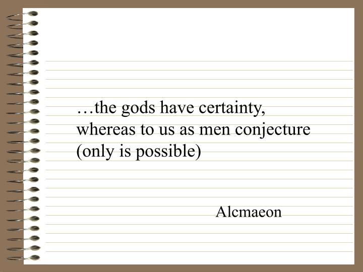 …the gods have certainty, whereas to us as men conjecture (only is possible)