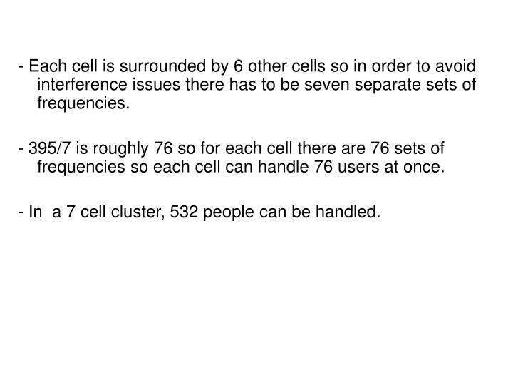 - Each cell is surrounded by 6 other cells so in order to avoid interference issues there has to be seven separate sets of frequencies.
