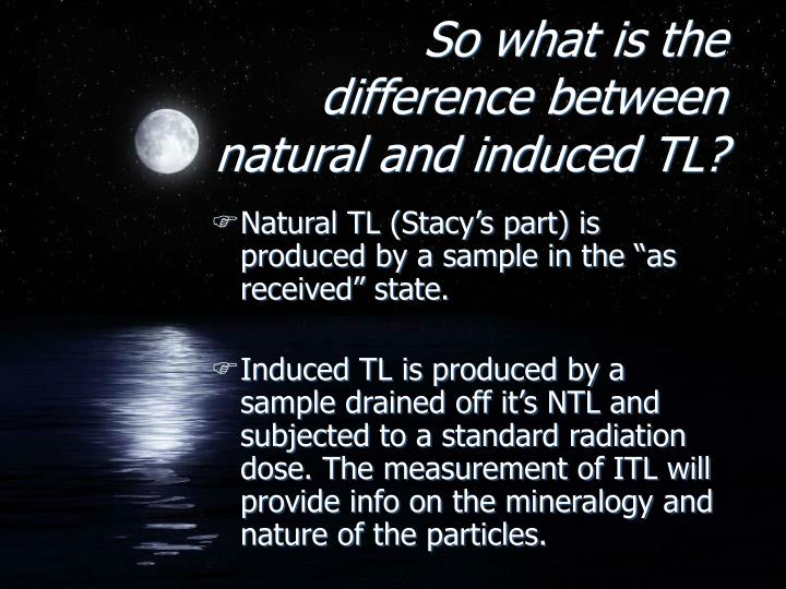 So what is the difference between natural and induced TL?