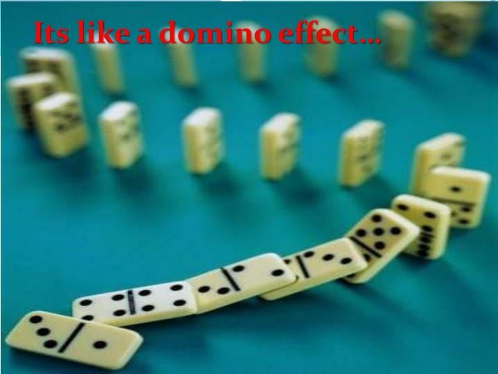 Its like a domino effect…