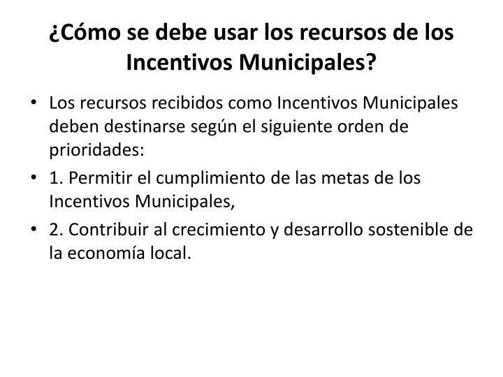 ¿Cómo se debe usar los recursos de los Incentivos Municipales?