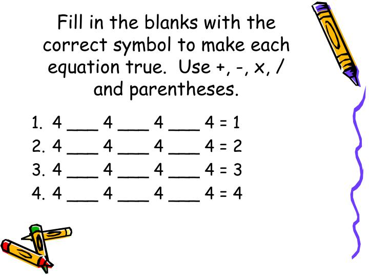 Fill in the blanks with the correct symbol to make each equation true.  Use +, -, x, / and parentheses.