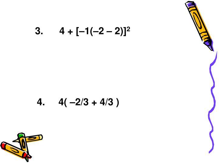 3.      4 + [–1(–2 – 2)]