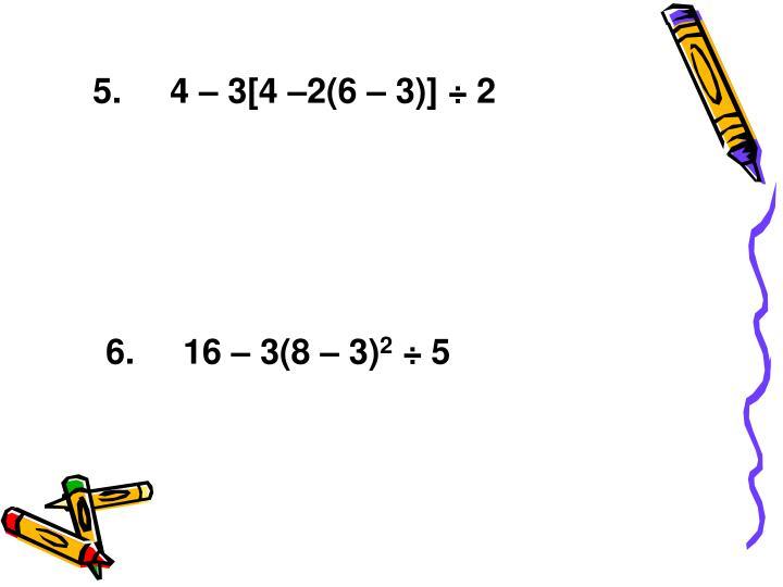 5.     4 – 3[4 –2(6 – 3)] ÷ 2