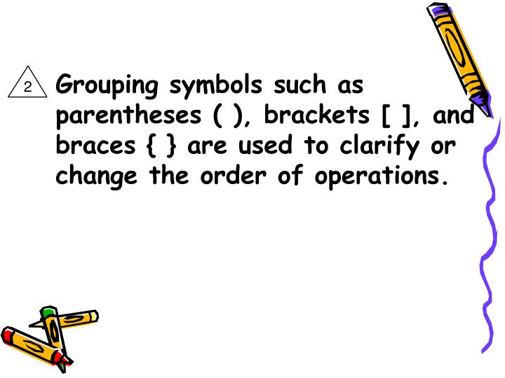 Grouping symbols such as parentheses ( ), brackets [ ], and braces { } are used to clarify or change the order of operations.