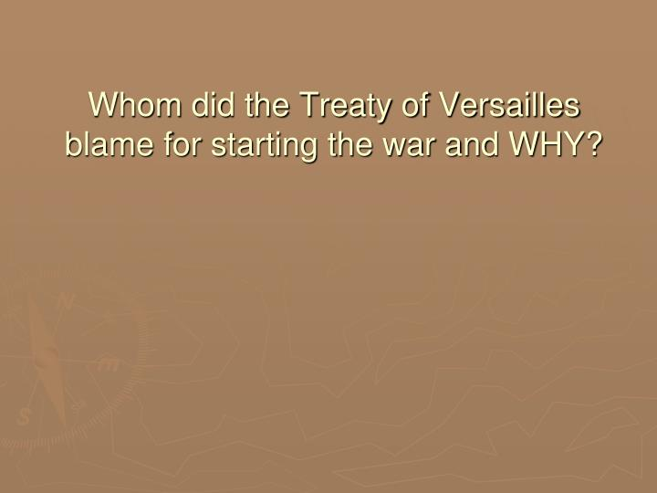 Whom did the Treaty of Versailles blame for starting the war and WHY?