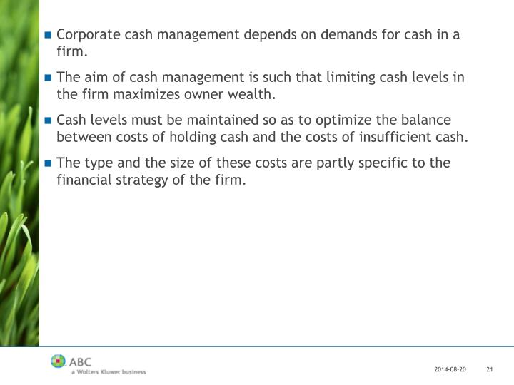 Corporate cash management depends on demands for cash in a firm.