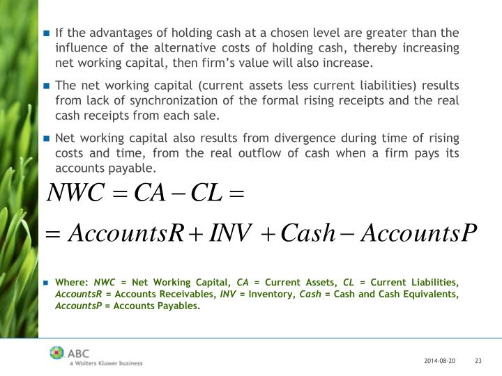 If the advantages of holding cash at a chosen level are greater than the influence of the alternative costs of holding cash, thereby increasing net working capital, then firm's value will also increase.