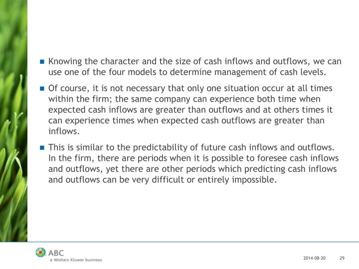 Knowing the character and the size of cash inflows and outflows, we can use one of the four models to determine management of cash levels.