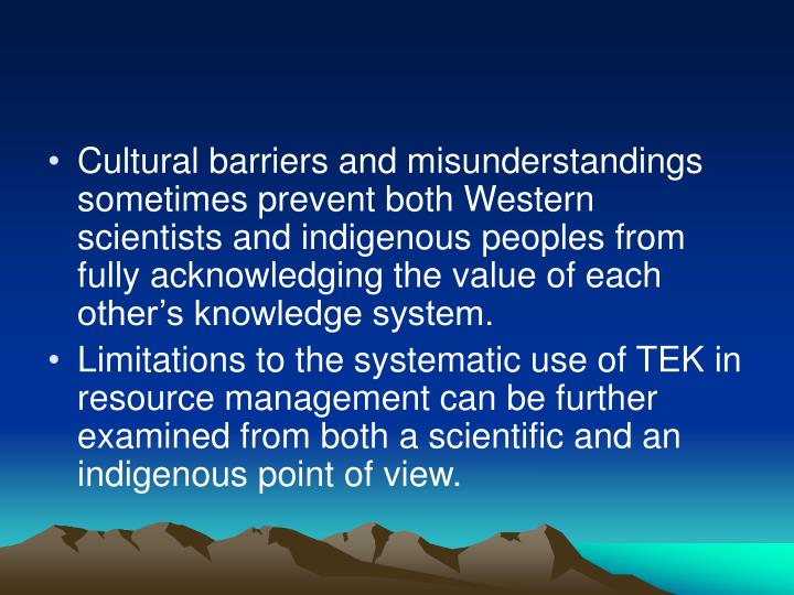 Cultural barriers and misunderstandings sometimes prevent both Western scientists and indigenous peoples from fully acknowledging the value of each other's knowledge system.