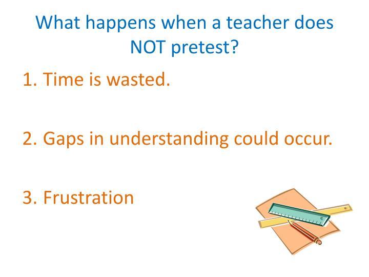 What happens when a teacher does NOT pretest?