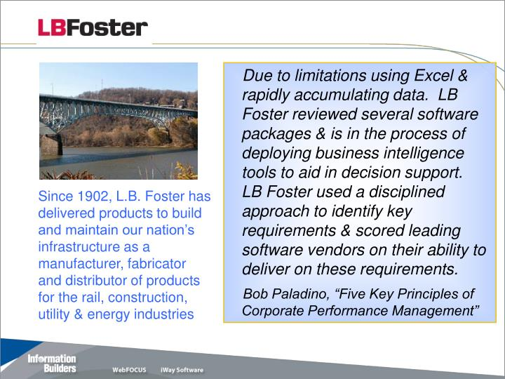 Due to limitations using Excel & rapidly accumulating data.  LB Foster reviewed several software packages & is in the process of deploying business intelligence tools to aid in decision support.  LB Foster used a disciplined approach to identify key requirements & scored leading software vendors on their ability to deliver on these requirements.