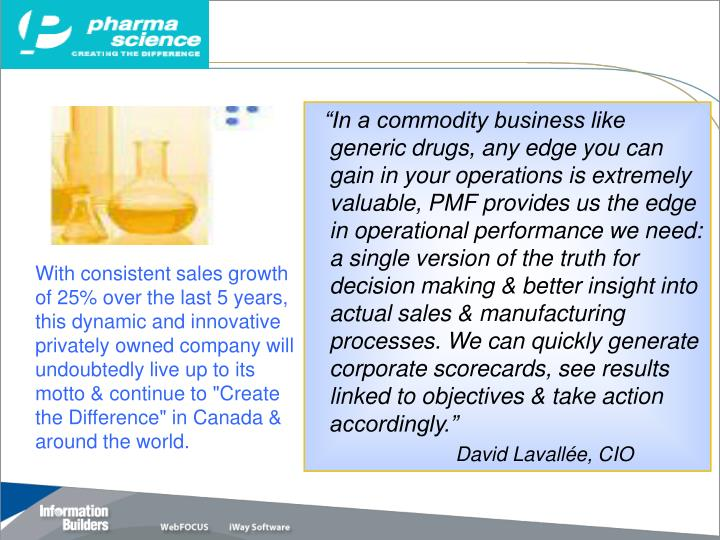 """In a commodity business like generic drugs, any edge you can gain in your operations is extremely valuable, PMF provides us the edge in operational performance we need: a single version of the truth for decision making & better insight into actual sales & manufacturing processes. We can quickly generate corporate scorecards, see results linked to objectives & take action accordingly."""