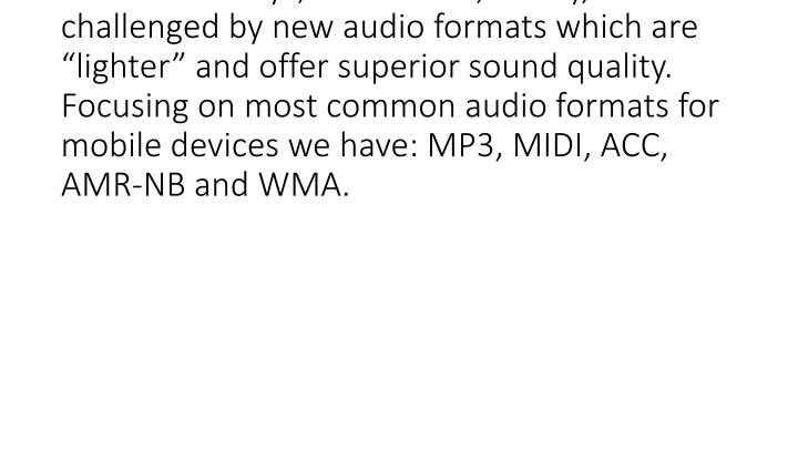 "Although mp3 is the most popular format for audio nowadays, it has been, slowly, challenged by new audio formats which are ""lighter"" and offer superior sound quality. Focusing on most common audio formats for mobile devices we have: MP3, MIDI, ACC, AMR-NB and WMA."