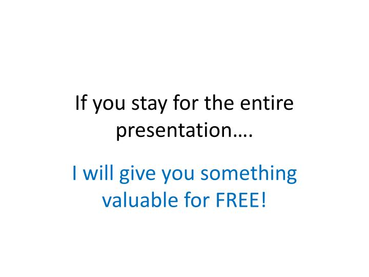 If you stay for the entire presentation….