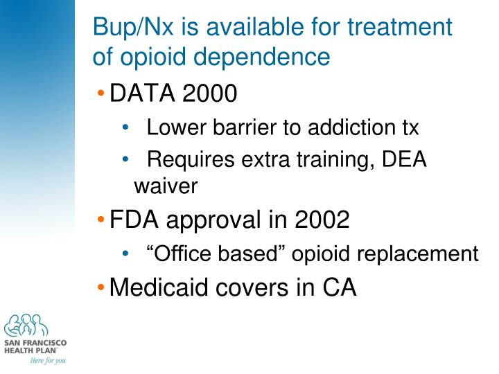 Bup/Nx is available for treatment of opioid dependence