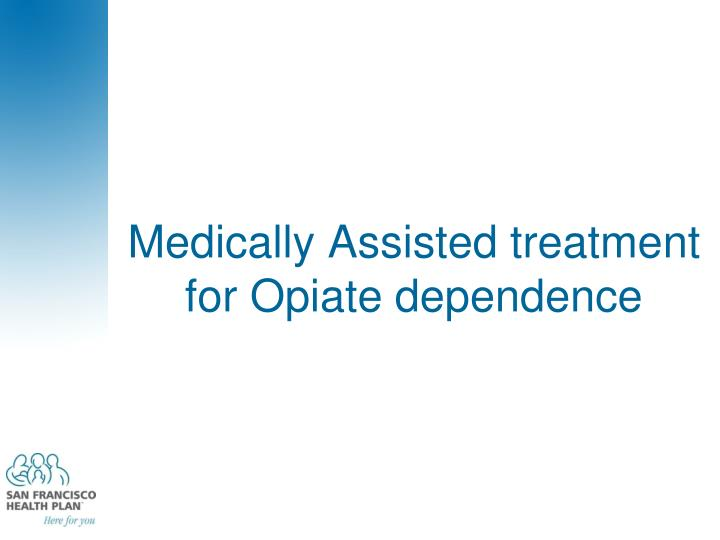 Medically Assisted treatment for Opiate dependence