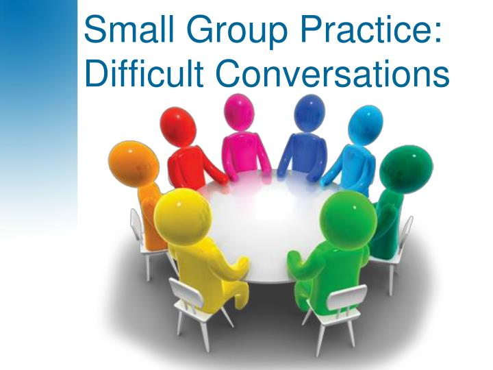 Small Group Practice: Difficult Conversations