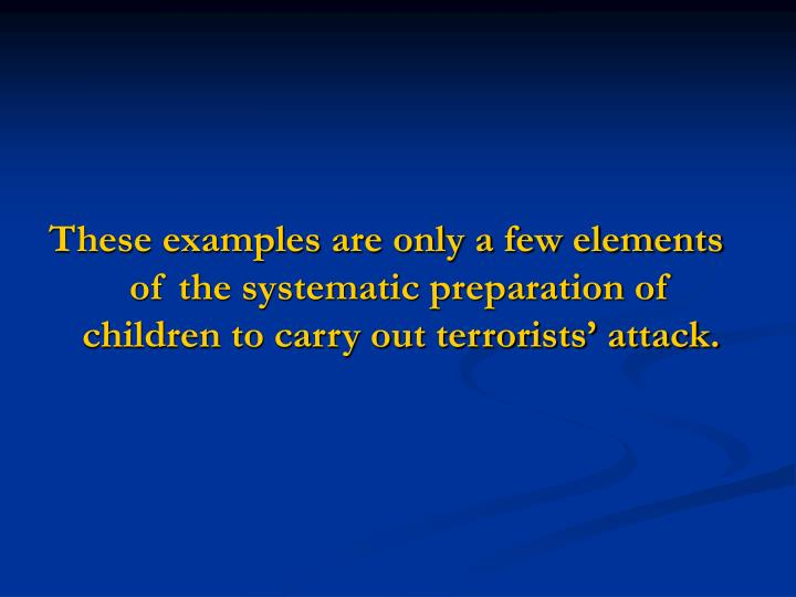 These examples are only a few elements of the systematic preparation of children to carry out terrorists' attack.